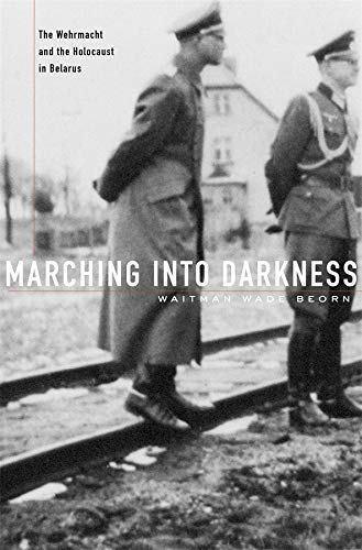 9780674725508: Marching into Darkness: The Wehrmacht and the Holocaust in Belarus