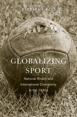 9780674725706: Globalizing Sport: National Rivalry and International Community in the 1930s (Harvard Historical Studies)