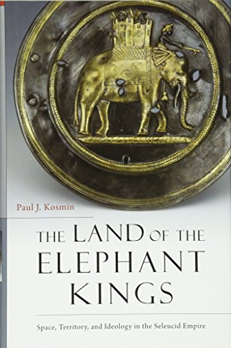 9780674728820: The Land of the Elephant Kings: Space, Territory, and Ideology in the Seleucid Empire