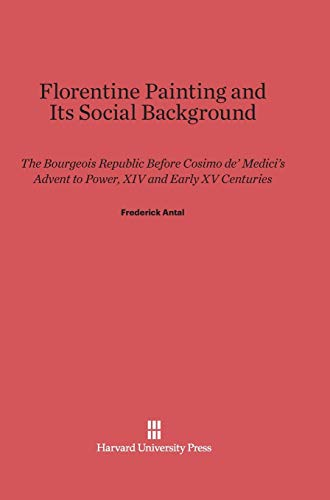 9780674729360: Florentine Painting and Its Social Background: The Bourgeois Republic Before Cosimo de' Medici's Advent to Power, XIV and Early XV Centuries (Paperbacks in Art History)