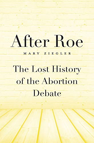 After Roe: The Lost History of the Abortion Debate: Ziegler, Mary