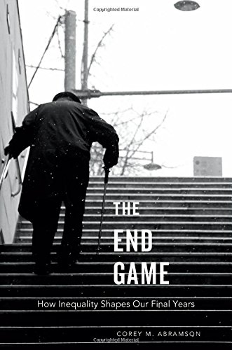 The End Game: How Inequality Shapes Our Final Years: Abramson, Corey M.