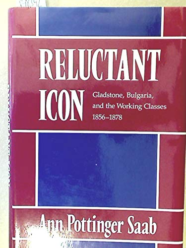 Reluctant Icon: Gladstone, Bulgaria, and the Working Classes 1856-1878