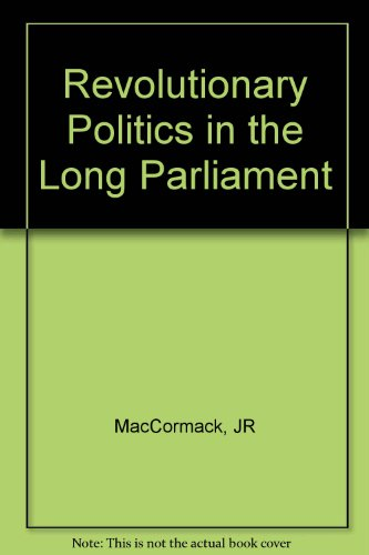 Revolutionary Politics in the Long Parliament: MacCormack, John R.