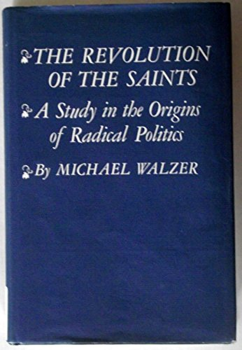The Revolution of the Saints: A Study in the Origins of Radical Politics: Walzer, Michael
