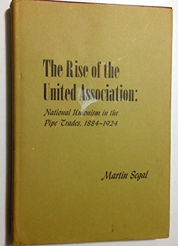 9780674773004: The Rise of the United Association: National Unionism in the Pipe Trades, 1884-1924 (Wertheim Publications in Industrial Relations)