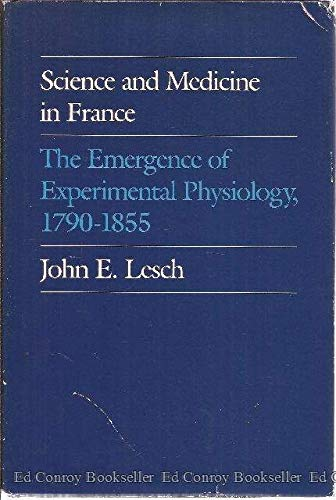 Science and Medicine in France. The Emergence of Experimental Physiology, 1790-1855.