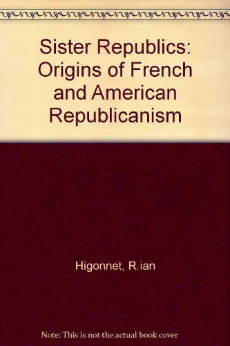Sister Republics: The Origin of French and American Republicanism: Patrice Higonnet