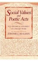 Social Values and Poetic Acts: The Historical Judgment of Literary Work: McGann, Jerome J.