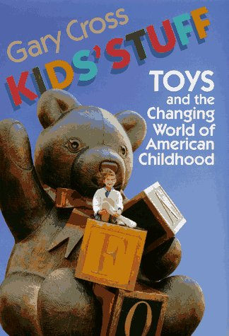 Kids' Stuff: Toys and the Changing World of American Childhood.: Cross, Gary