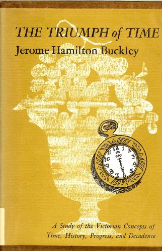 The Triumph of Time: A Study of the Victorian Concepts of Time, History, Progress, and Decadence: ...