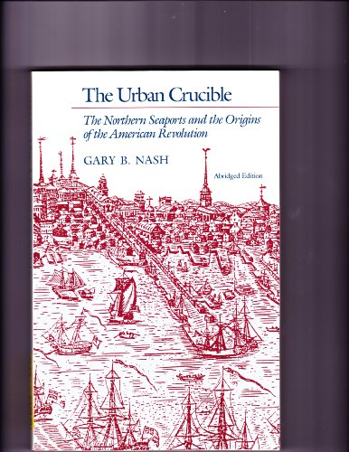 9780674930582: The Urban Crucible: The Northern Seaports and the Origins of the American Revolution, Abridged Edition