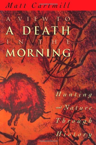 A View to a Death in the Morning : hunting and nature through history.: Cartmill, Matt.