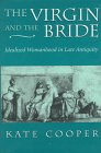 The Virgin and the Bride: Idealized Womanhood in Late Antiquity: Kate Cooper