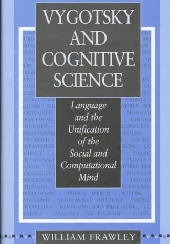 Vygotsky and Cognitive Science: Language and the Unification of the Social and Computational Mind: ...