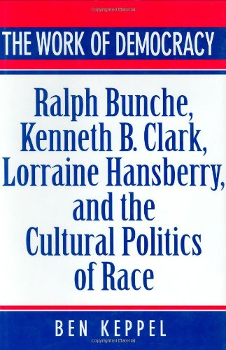 The Work of Democracy: Ralph Bunche, Kenneth B. Clark, Lorraine Hansberry, and the Cultural Politics of Race (Hardback) - Ben Keppel