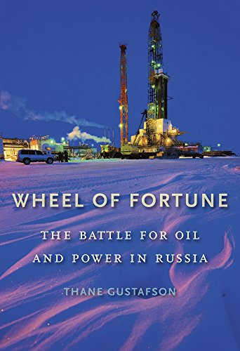 Wheel of Fortune: The Battle for Oil and Power in Russia: Gustafson, Thane