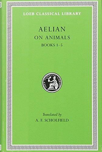 Aelian On Animals, I, Books 1-5 (Loeb Classical Library) (Volume I): Aelian; A. F. Scholfield