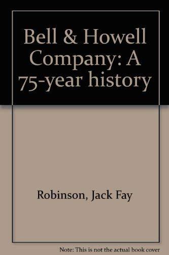 bell & howell company a 75-year history: robinson,jack fay
