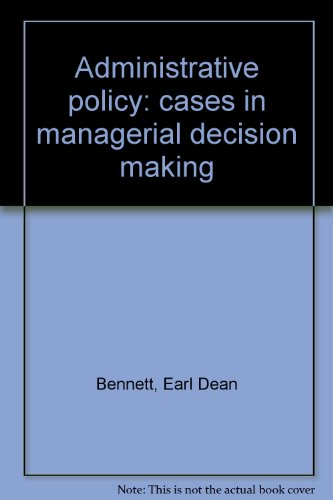 Administrative policy: cases in managerial decision making: Earl Dean Bennett