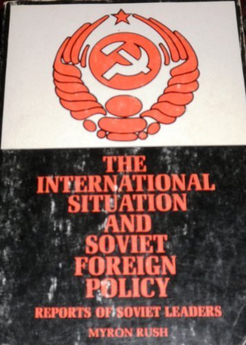 The international situation and Soviet foreign policy;: Key reports by Soviet leaders from the Revolution to the present, (Merrill political science series) (9780675094214) by Myron Rush