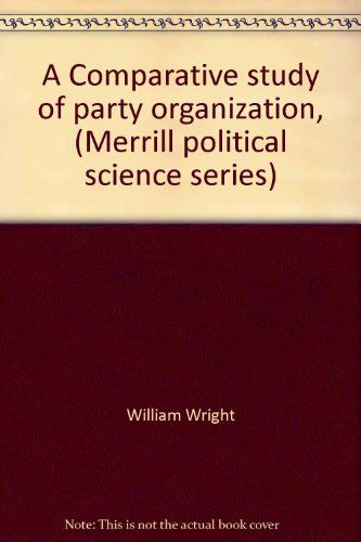 A Comparative study of party organization, (Merrill political science series) William Wright