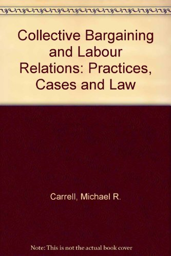 Collective Bargaining and Labour Relations: Practices, Cases: Michael R. Carrell,