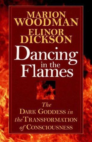 Dancing in the Flames: The Dark Goddess in the Transformation of Consciousness: Woodman, Marion; ...