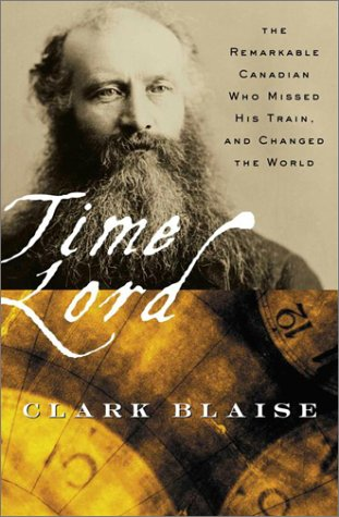Time Lord. The Remarkable Canadian Who Missed His Train, and Changed the World.: Blaise, Clark