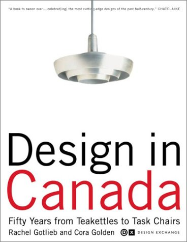 Design in Canada: Fifty Years from Tea Kettles to Task Chairs: Rachel Gotlieb