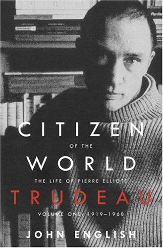 Citizen of the World: The Life of Pierre Elliott Trudeau: Volume One: 1919-1968: English, John