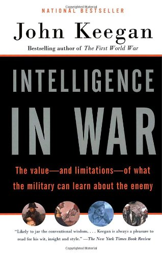 Intelligence in War: The Value--and Limitations--of What the Miltary Can Learn About the Enemy (0676976379) by Keegan, John