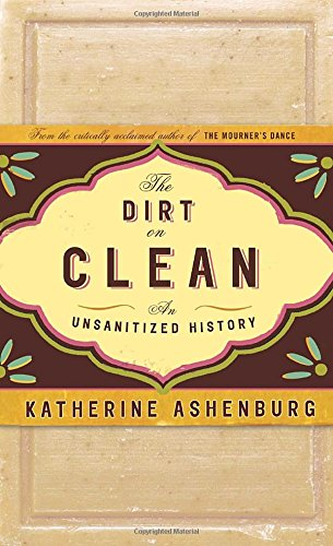 The Dirt on Clean: An Unsanitized History: Ashenburg, Katherine