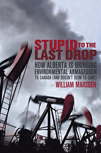 9780676979138: Stupid to the Last Drop: How Alberta Is Bringing Environmental Armageddon to Canada (And Doesn't Seem to Care)