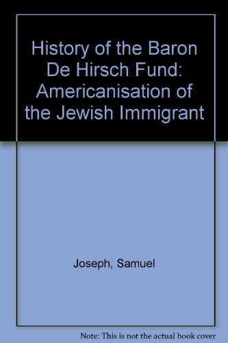 History of the Baron de Hirsch Fund. The Americanization of the Jewish immigrant.: Joseph, S.