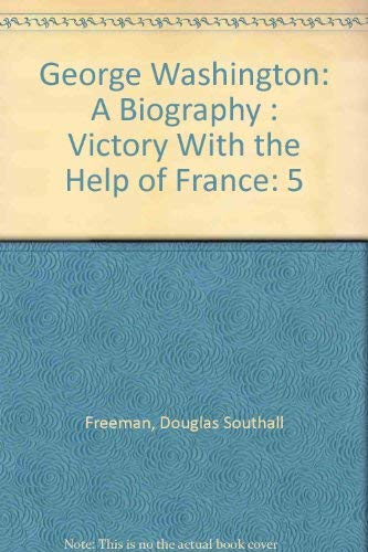 5: George Washington: A Biography : Victory With the Help of France (0678028311) by Douglas Southall Freeman