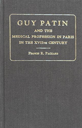 Guy Patin and the Medical Profession in Paris in the XVIIth Century: Packard, Francis R.;Patin, Guy