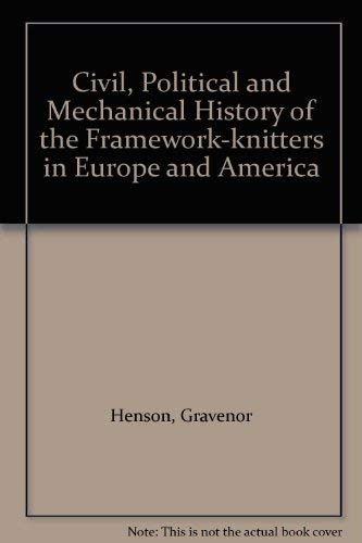 Civil, Political and Mechanical History of the Framework-knitters in Europe and America: Henson, ...