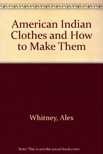 American Indian Clothes and How to Make: Alex Whitney