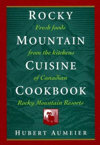 ROCKY MOUNTAIN CUISINE COOKBOOK Fresh Foods from the Kitchens of Canadian Rocky Mountain Resorts