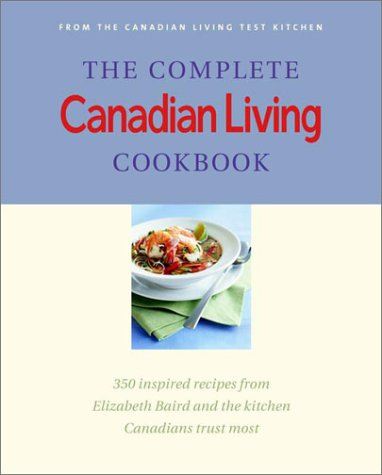 The Complete Canadian Living Cookbook: 350 Inspired Recipes from Elizabeth Baird and the Kitchen ...