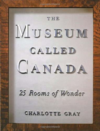 The Museum Called Canada. 25 Rooms of Wonder. Essays by Charlotte Gray. Book concept and curation...