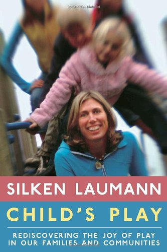 Child's Play : Rediscovering the Joy of Play in Our Families and Communities: Laumann, Silken
