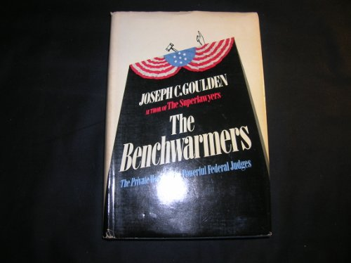The Benchwarmers: The Private World of the Powerful Federal Judges: Goulden, Joseph C.