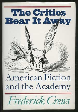 The Critics Bear it Away: American Fiction and the Academy: Crews, Frederick
