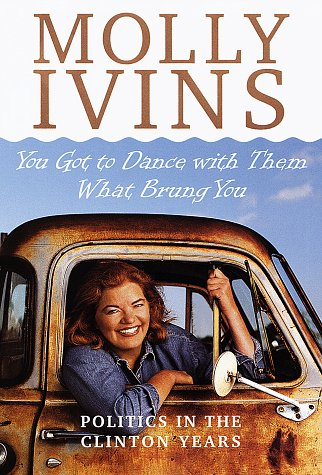 You Got to Dance With Them What Brung You: Politics in the Clinton Years - Signed: Ivins, Molly