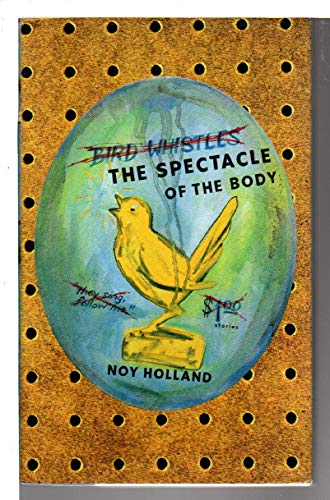 The Spectacle of the Body: Stories (Signed First Edition): Holland, Noy
