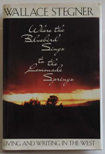 Where the Bluebird Sings to the Lemonade Springs: Living and Writing in the West: Stegner, Wallace