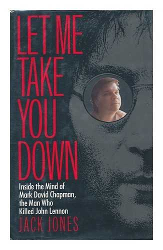 Let Me Take You Down: Inside the Mind of Mark David Chapman, the Man Who Killed John Lennon: Jones,...