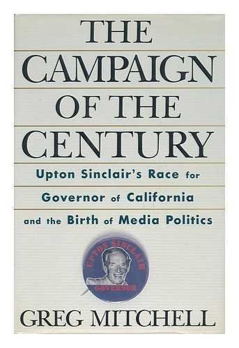 The Campaign Of The Century Upton Sinclair's Race For Governor Of California And The Birth Of Med...